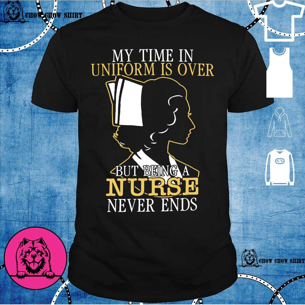 My time in uniform is over but being a nurse never ends shirt