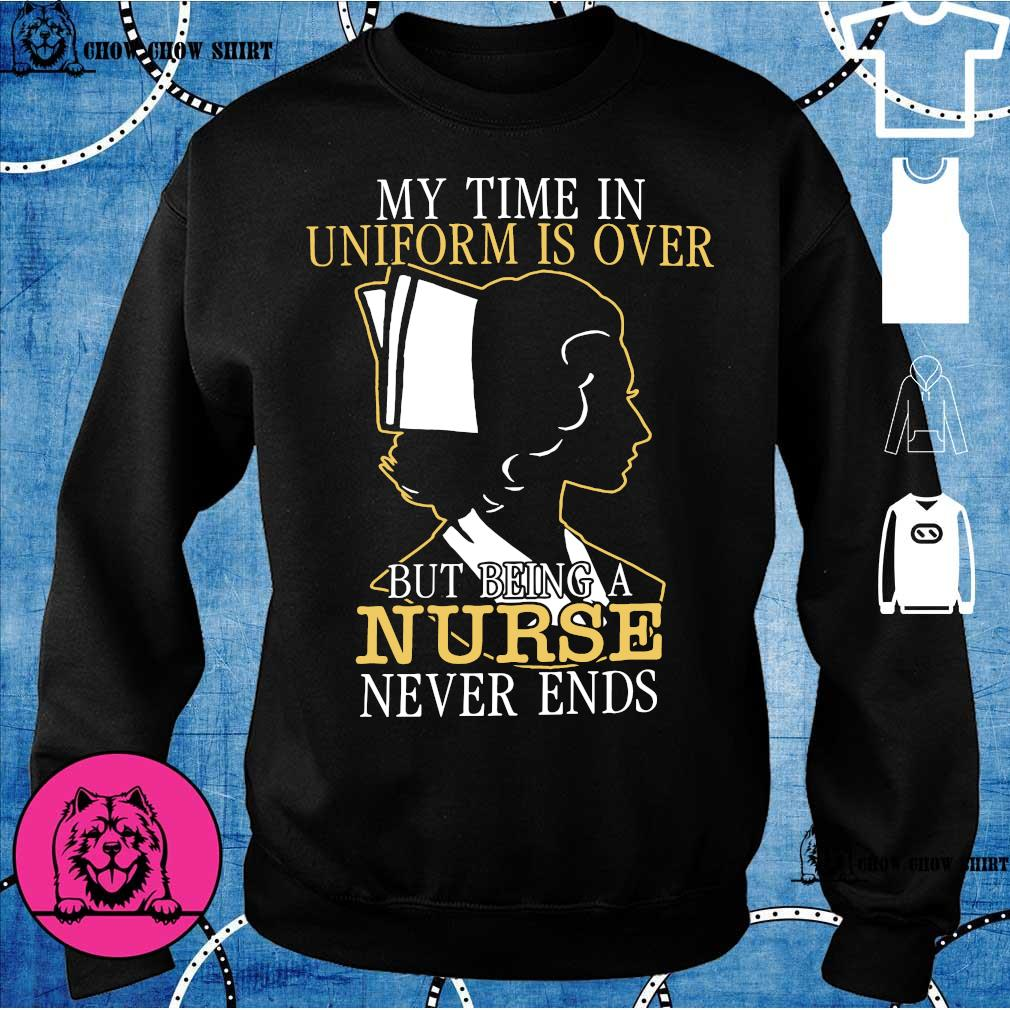 My time in uniform is over but being a nurse never ends sweater