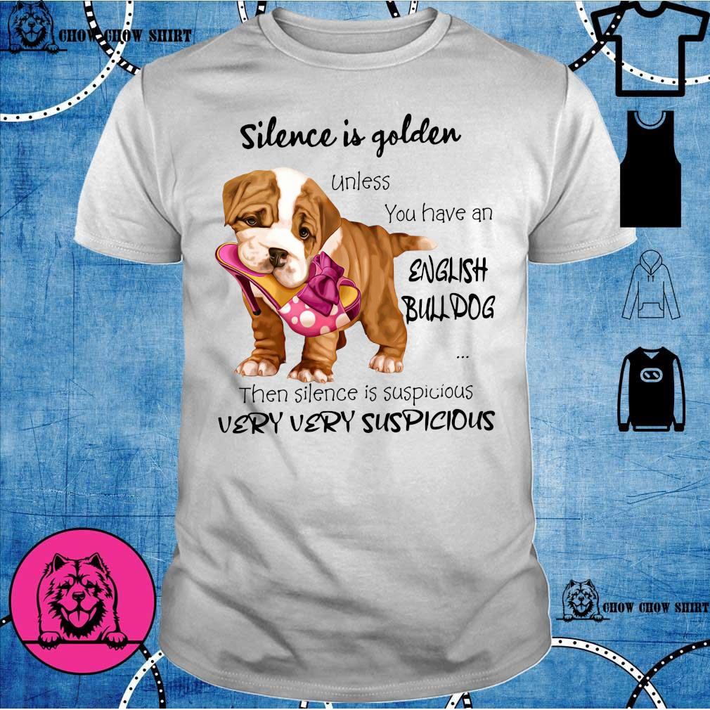 Silence Is Golden Unless You Have An English Bulldog Then Silence Is Suspicious Very Very Suspicious shirt