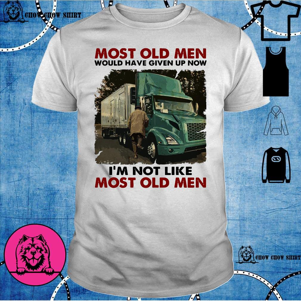 Trucker most old men would have given up now i'm not like most old men shirt