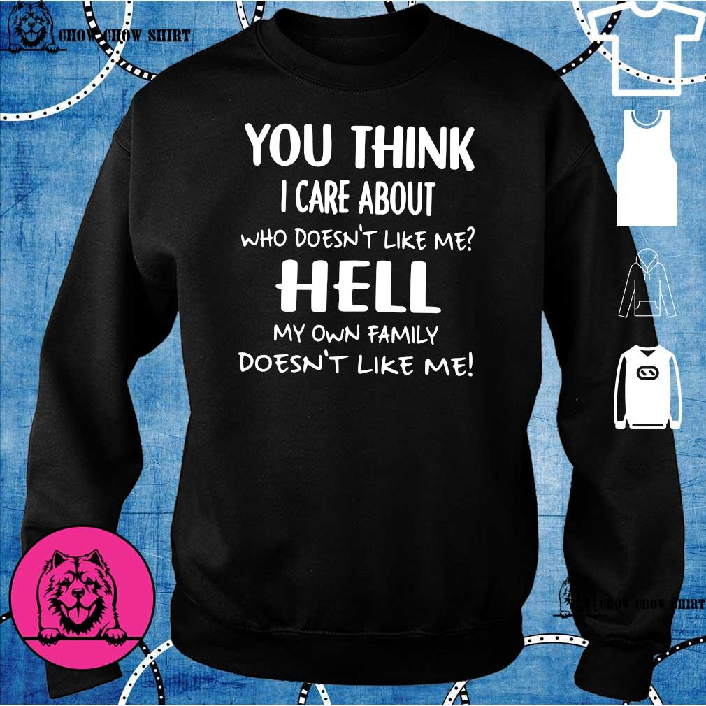You think i care about who doesn't like me hell my own family doesn't like me sweater