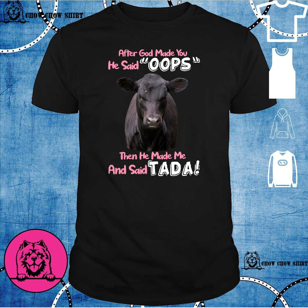 Cow after god made you he said oops then he made me and said tada shirt