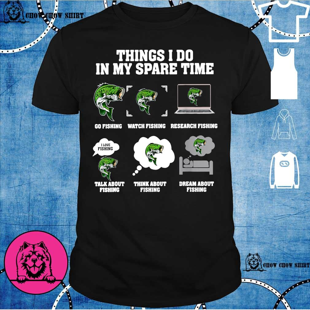 Things i do in my spare time go fishing watch fishing research fishing shirt