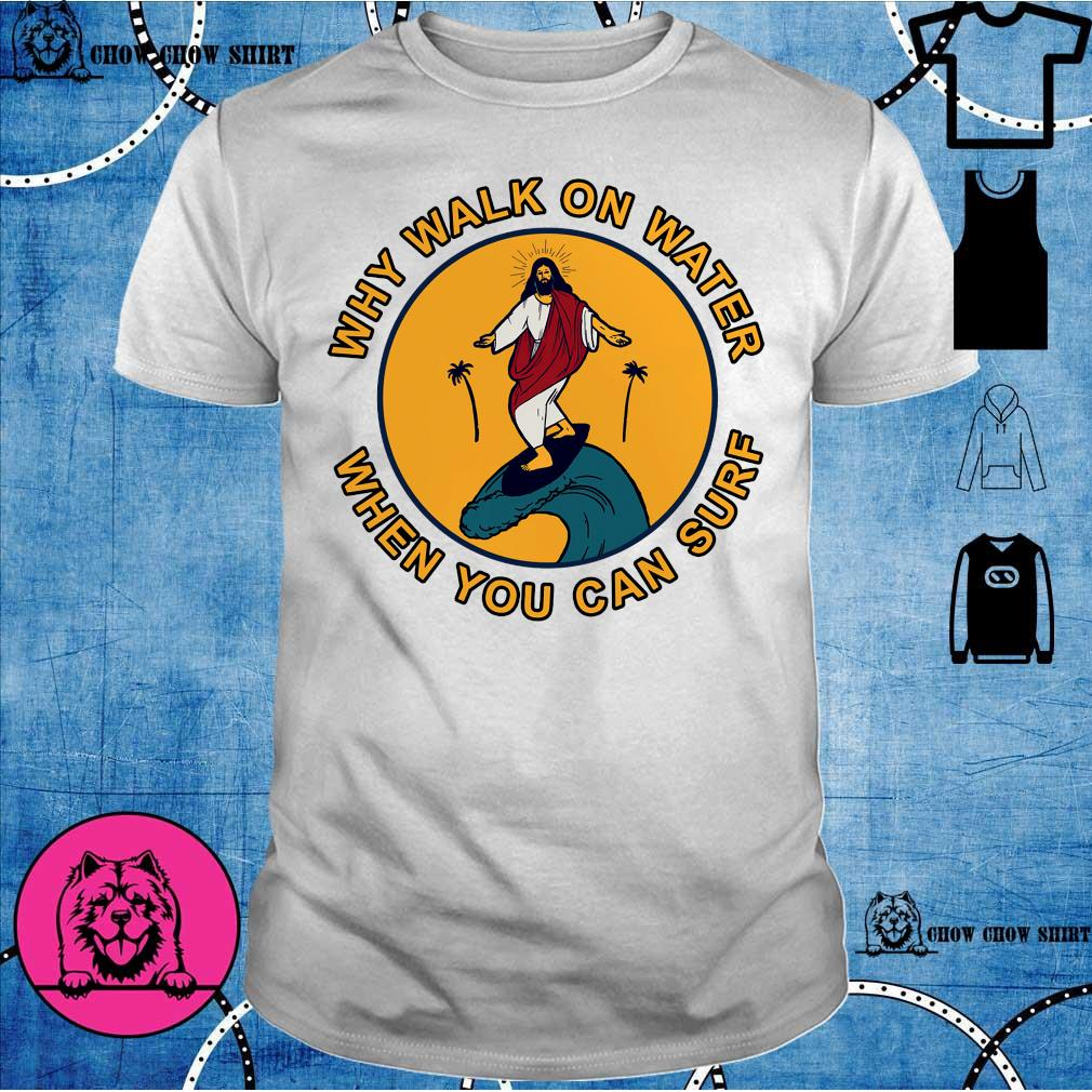 Jesus Why walk on water when you can surf shirt