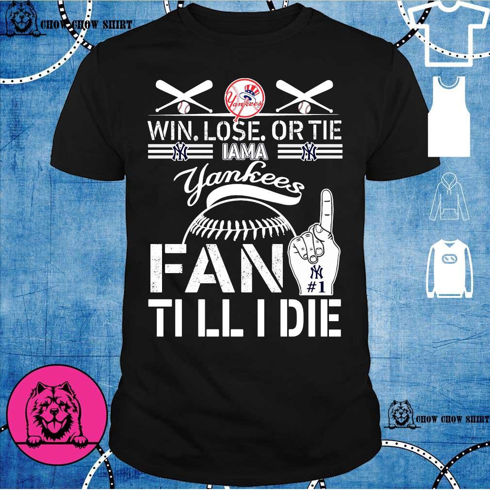 Win lose or tie I am a yankees fan till I die shirt