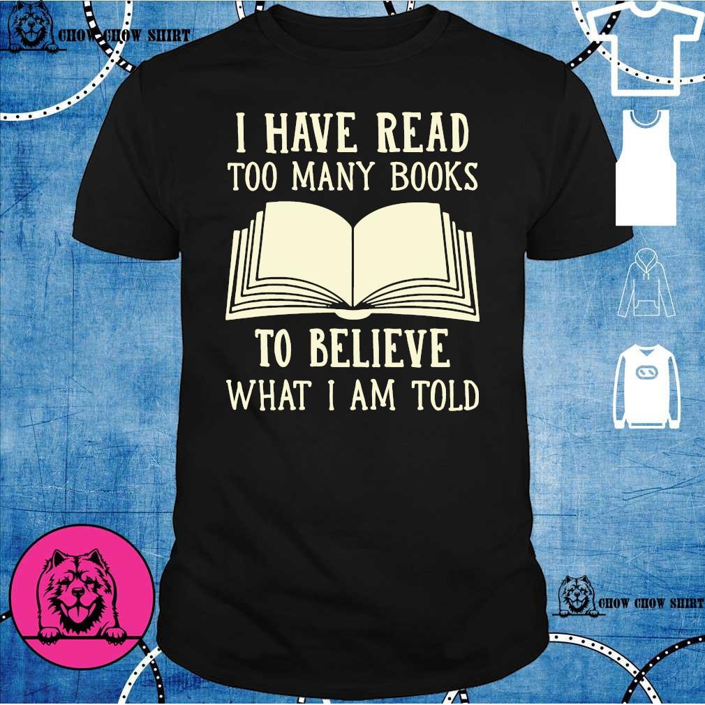 I have read too many books to believe what i am told shirt