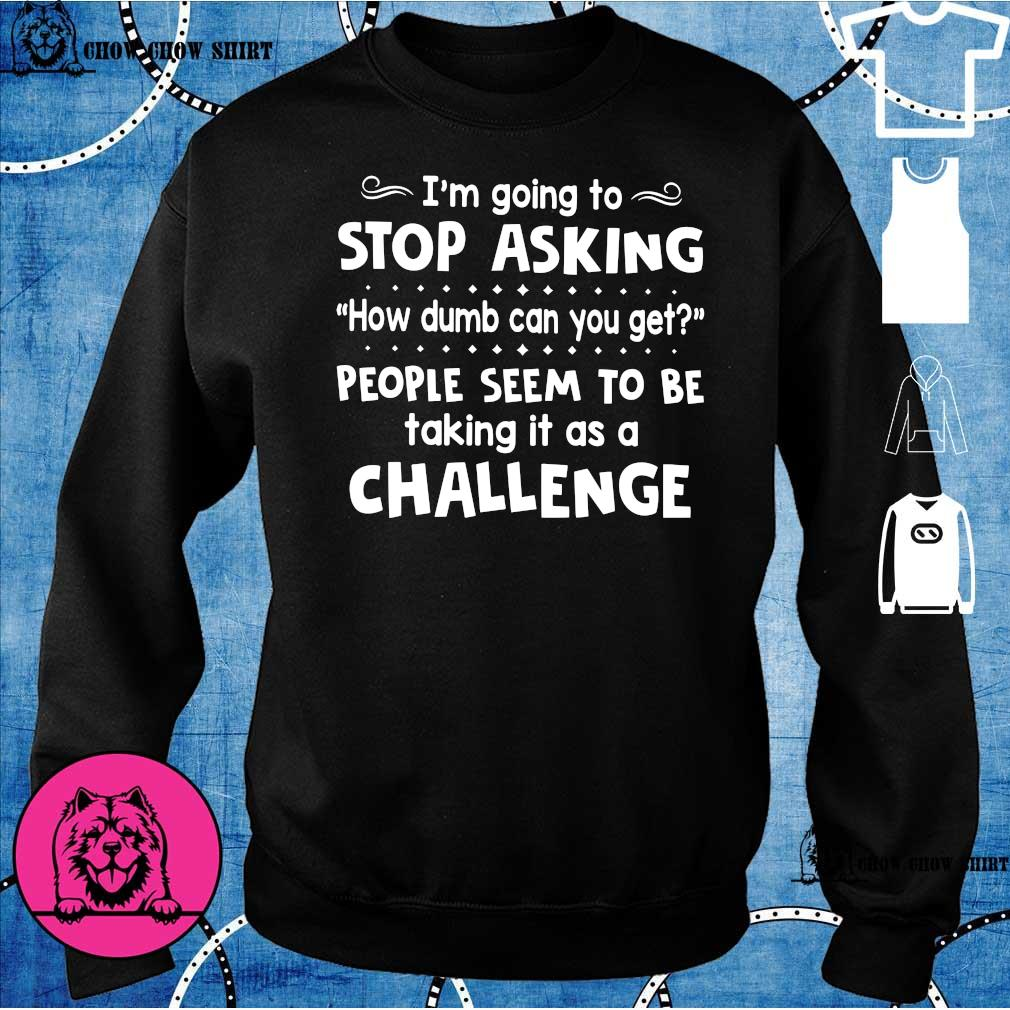 I'm going to stop asking how dumb can you get people seem to be talking it as a challenge s sweater