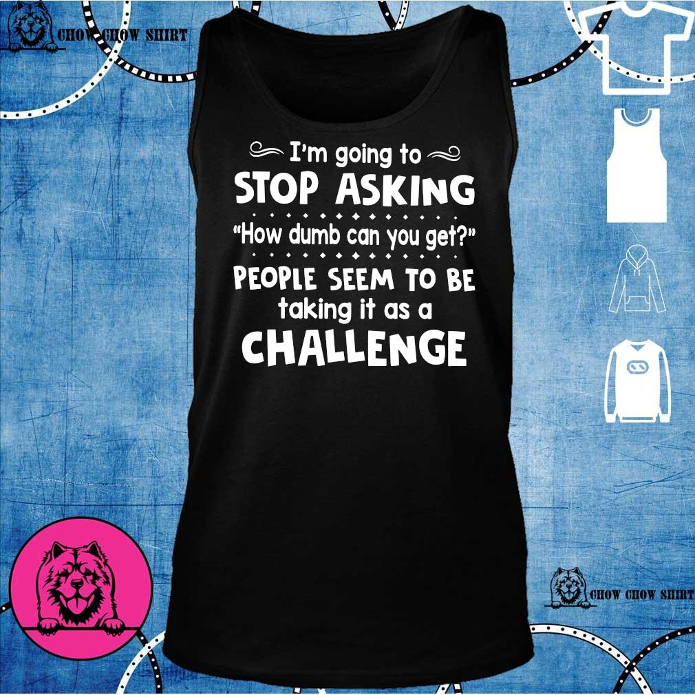 I'm going to stop asking how dumb can you get people seem to be talking it as a challenge s tank top